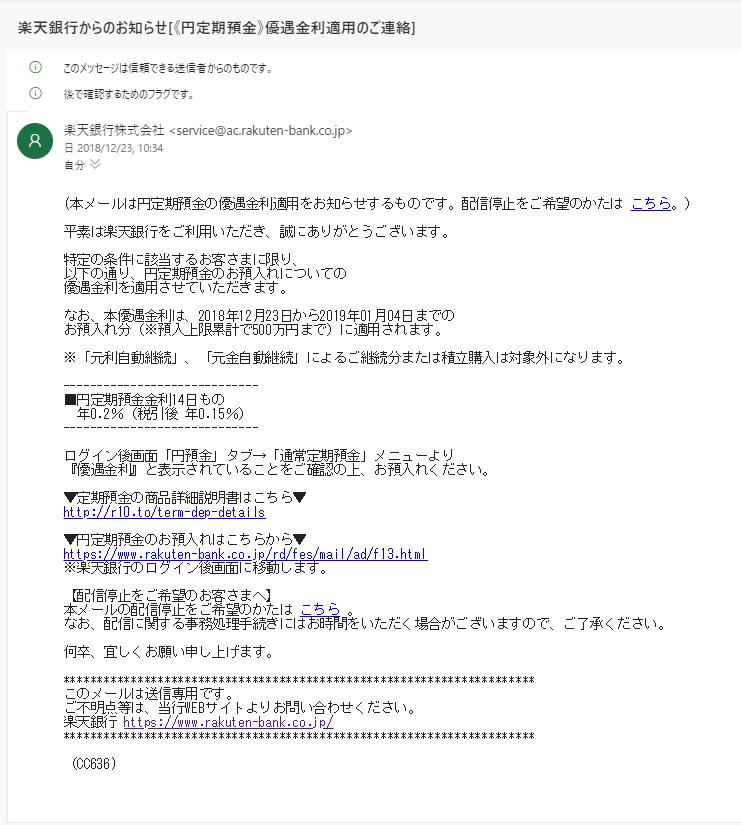 平素は楽天銀行をご利用いただき、誠にありがとうございます。 特定の条件に該当するお客さまに限り、 以下の通り、円定期預金のお預入れについての 優遇金利を適用させていただきます。 なお、本優遇金利は、2018年12月23日から2019年01月04日までの お預入れ分(※預入上限累計で500万円まで)に適用されます。 ※「元利自動継続」、「元金自動継続」によるご継続分または積立購入は対象外にな ります。 ----------------------------- ■円定期預金金利14日もの  年0.2%(税引後 年0.15%) ----------------------------- ログイン後画面「円預金」タブ→「通常定期預金」メニューより 『優遇金利』と表示されていることをご確認の上、お預入れください。 ▼定期預金の商品詳細説明書はこちら▼ http://r10.to/term-dep-details ▼円定期預金のお預入れはこちらから▼ https://www.rakuten-bank.co.jp/rd/fes/mail/ad/f13.html ※楽天銀行のログイン後画面に移動します。 【配信停止をご希望のお客さまへ】 本メールの配信停止をご希望のかたは こちら 。 なお、配信に関する事務処理手続きにはお時間をいただく場合がございますので、ご 了承ください。 何卒、宜しくお願い申し上げます。